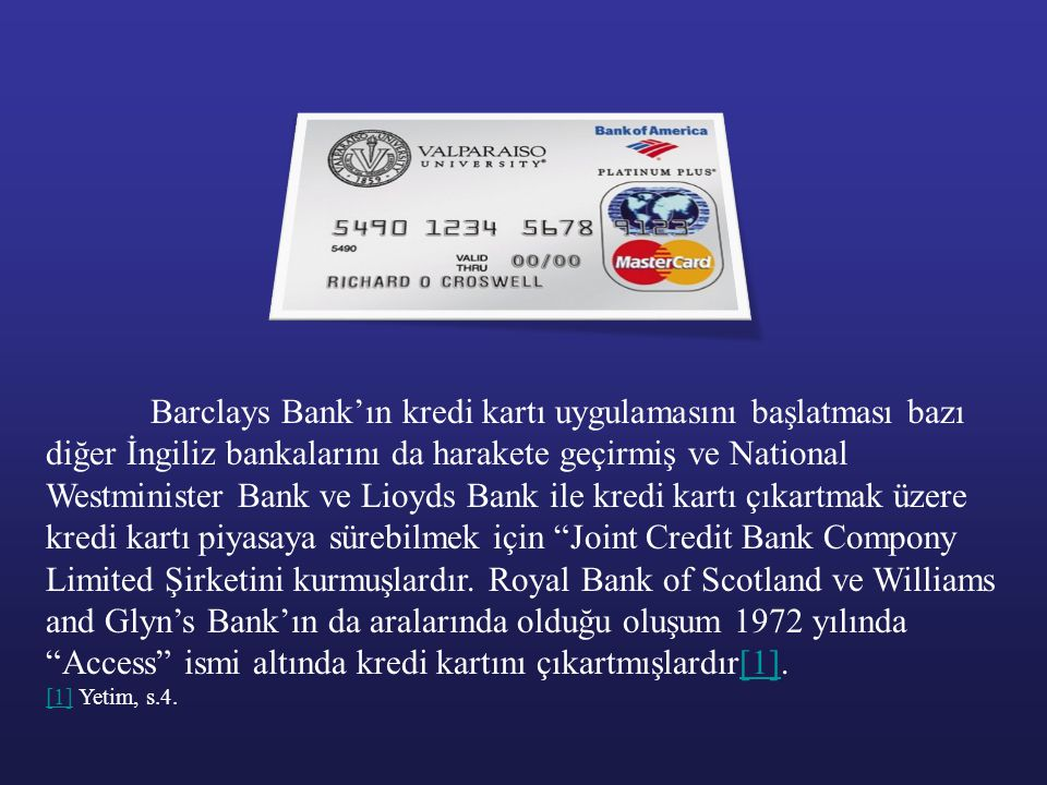 Barclays Bank'ın kredi kartı uygulamasını başlatması bazı diğer İngiliz bankalarını da harakete geçirmiş ve National Westminister Bank ve Lioyds Bank ile kredi kartı çıkartmak üzere kredi kartı piyasaya sürebilmek için Joint Credit Bank Compony Limited Şirketini kurmuşlardır. Royal Bank of Scotland ve Williams and Glyn's Bank'ın da aralarında olduğu oluşum 1972 yılında Access ismi altında kredi kartını çıkartmışlardır[1].